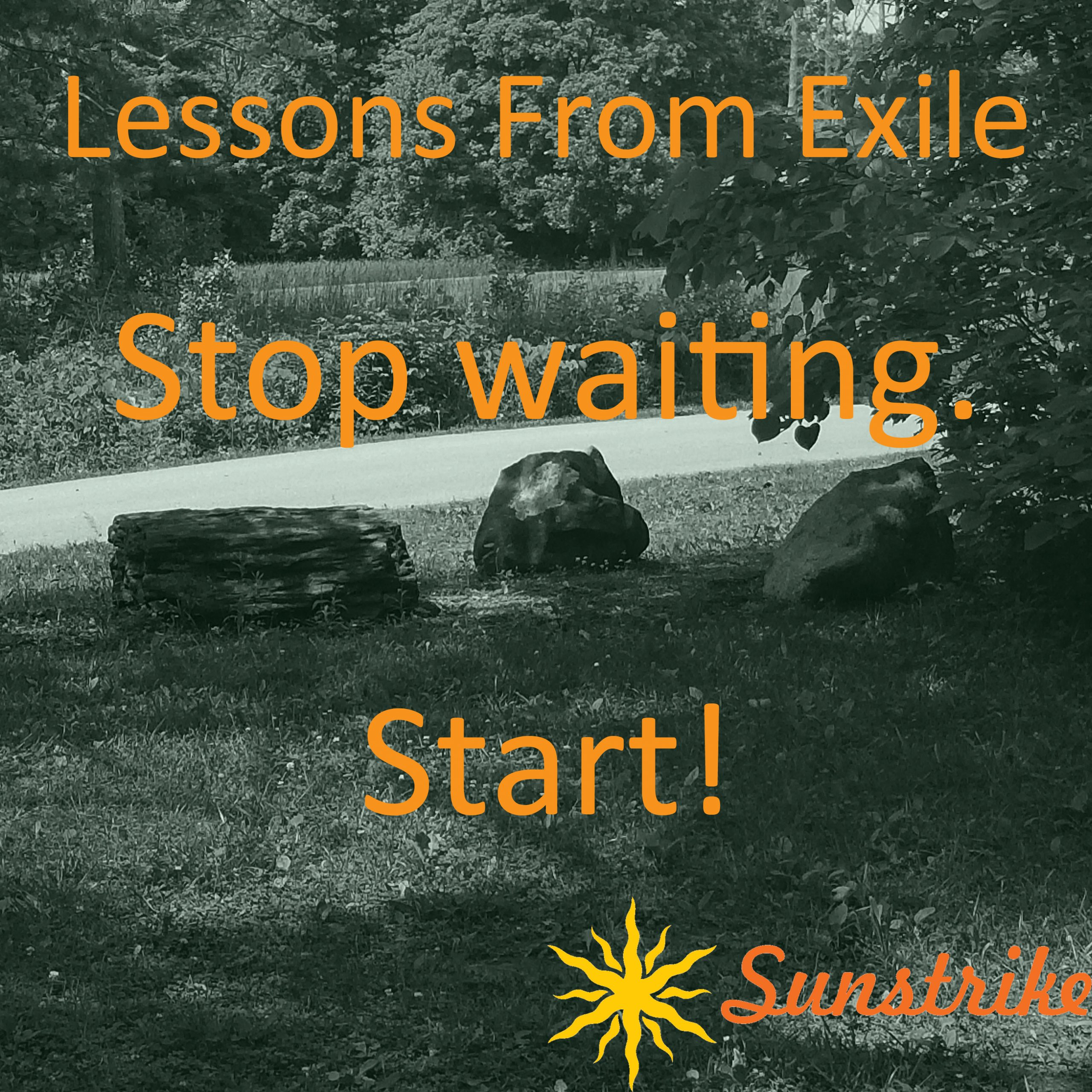 Lessons from Exile #50: Stop Waiting! Start!