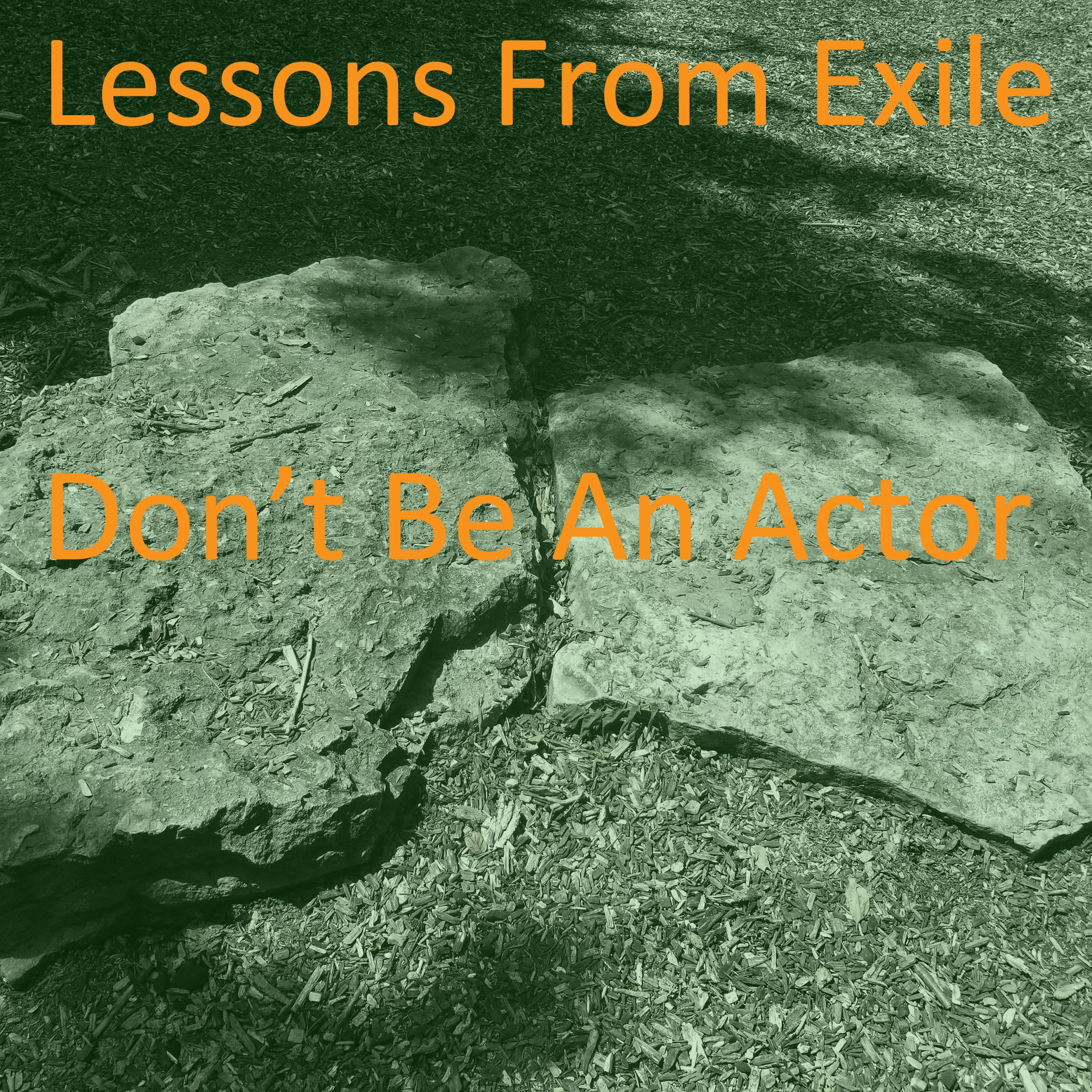 Lessons from Exile #64: Don't Be An Actor
