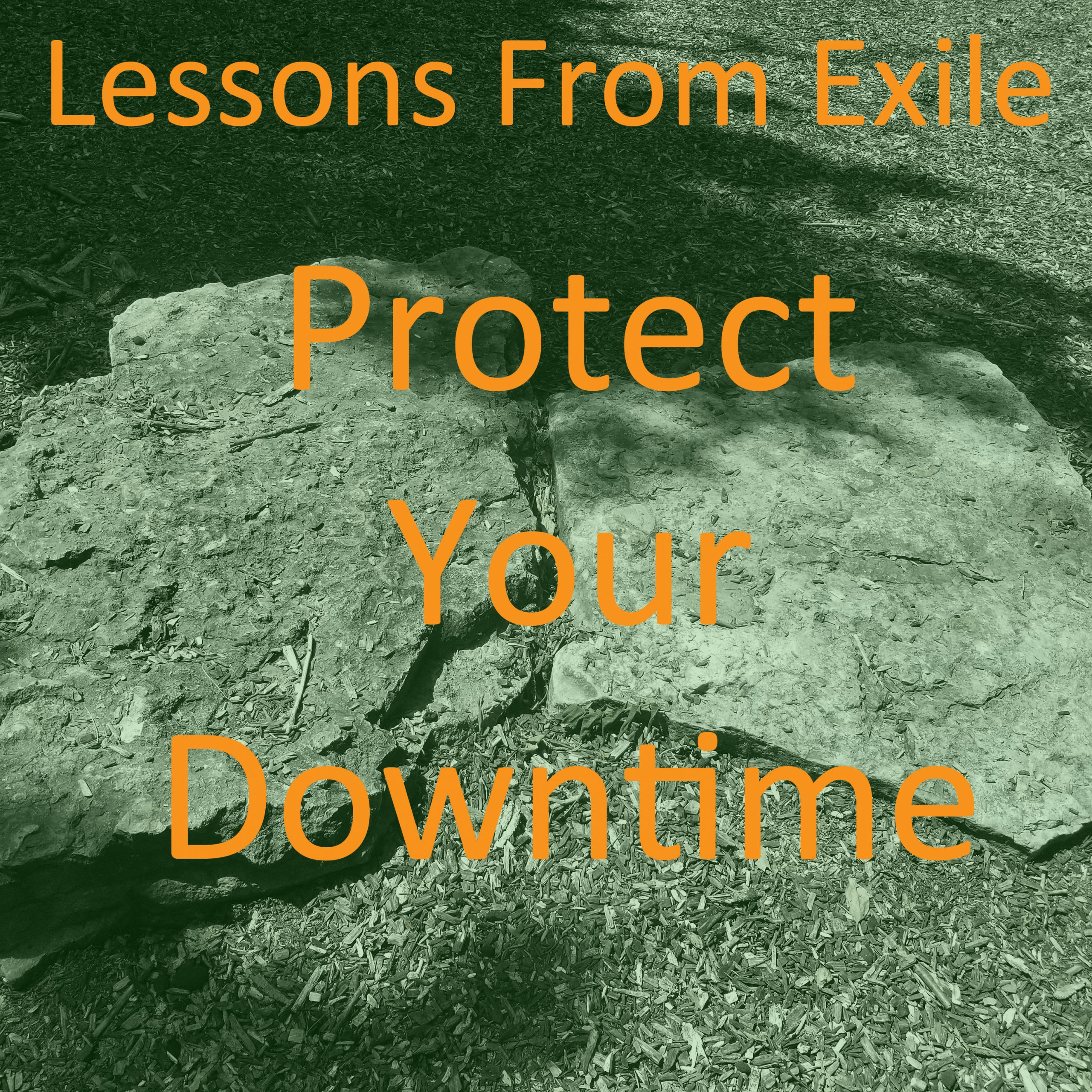 Lessons from Exile #66: Protect Your Downtime