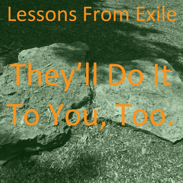 Lessons from Exile #69: They'll Do It To You, Too.