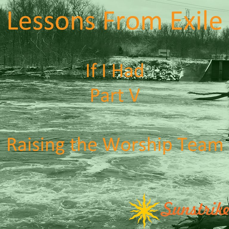 Lessons from Exile #106: If I Had – Part V – Raising the Worship Team
