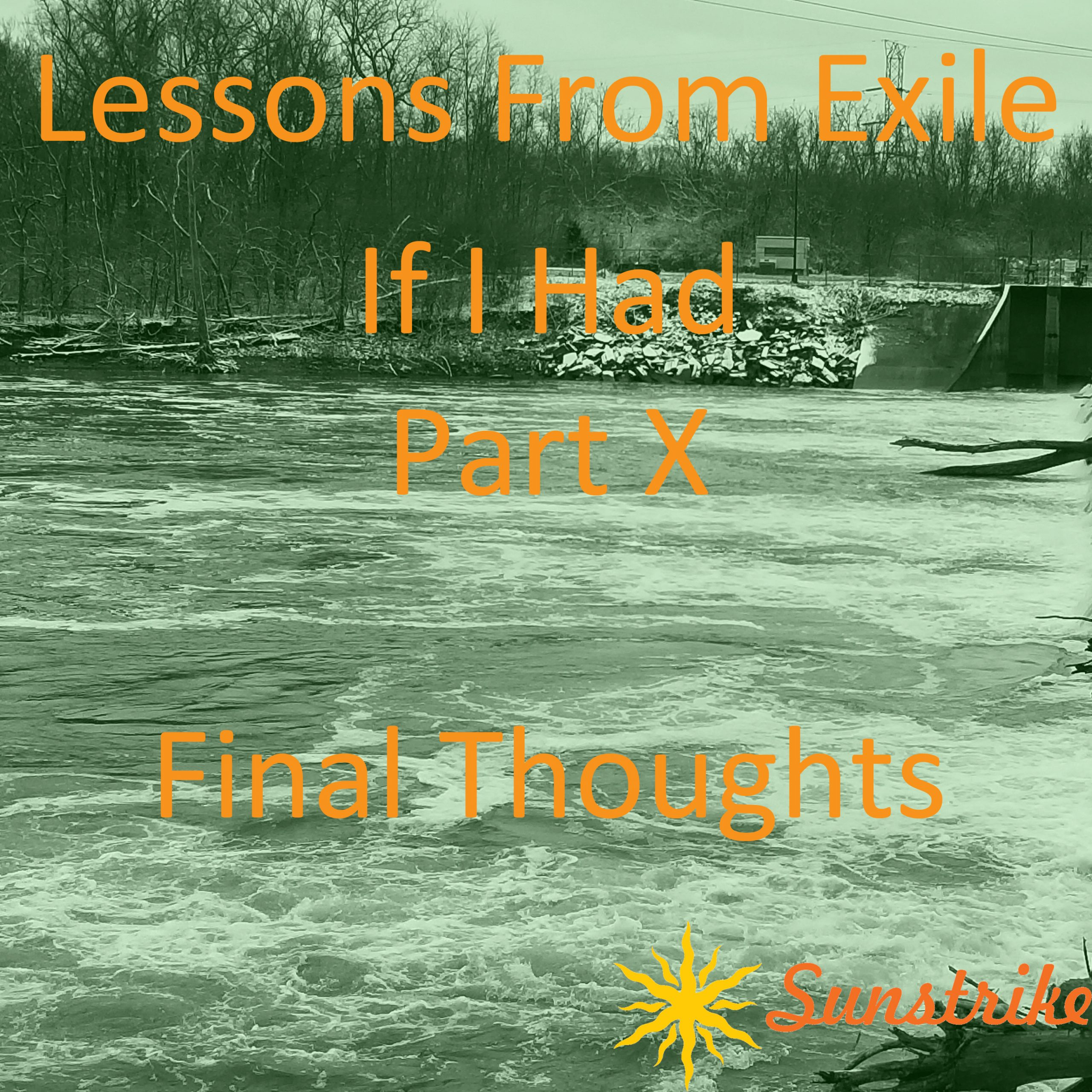Lessons from Exile #112: If I Had – Part X – Final Thoughts