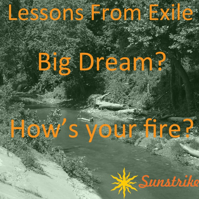 Lessons from Exile #87: Big Dream? How's your fire?