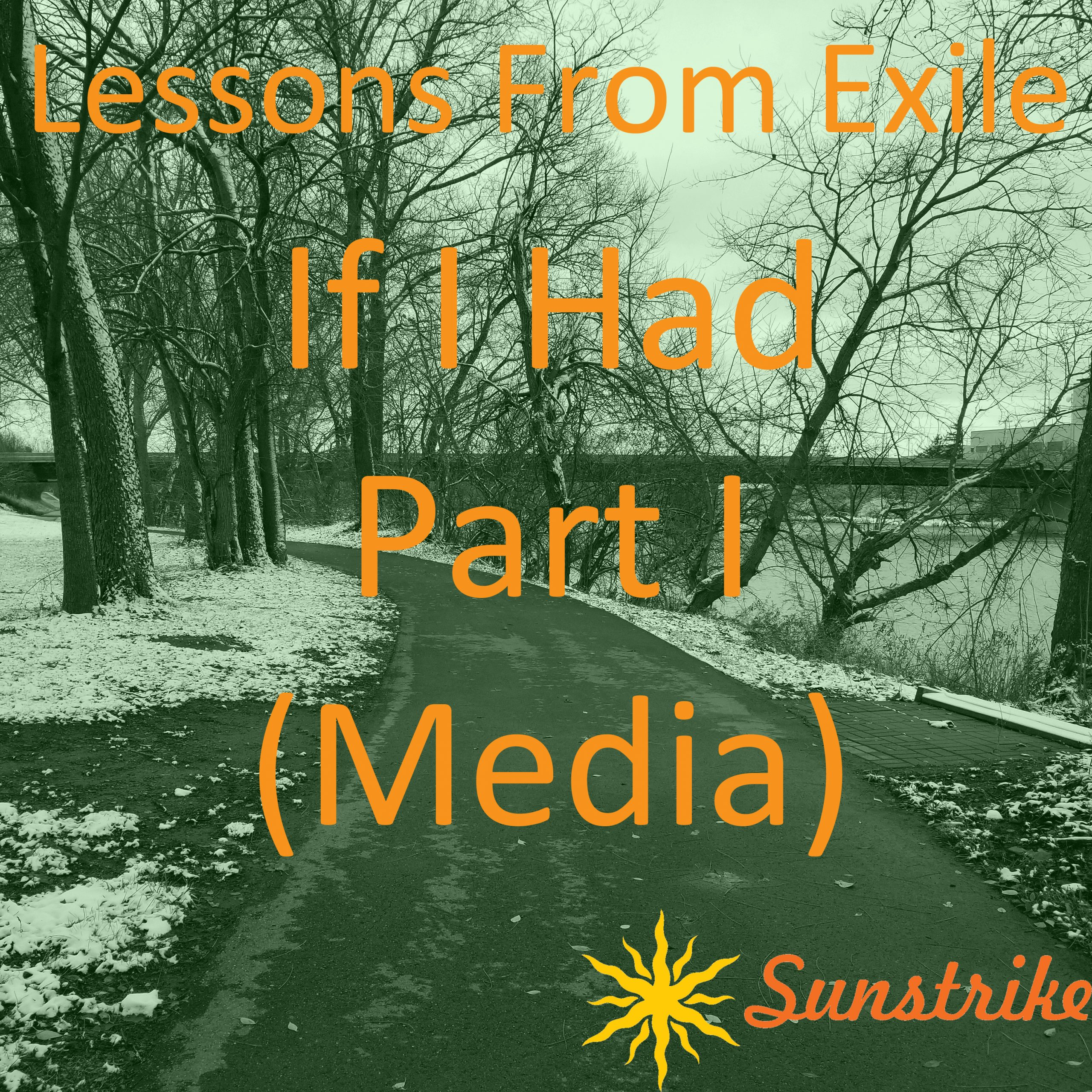 Lessons from Exile #101: If I Had – Part I – Media